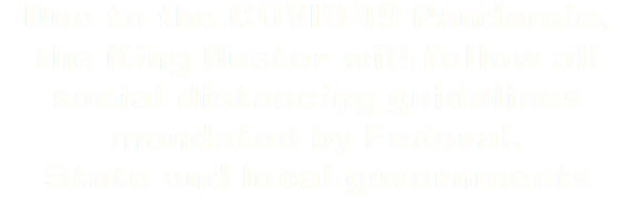 Due to the COVID-19 Pandemic, the King Buster will follow all social distancing guidelines mandated by Federal, State and local governments