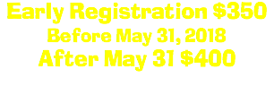 Early Registration $350 Before May 15, 2018 After May 15 $400
