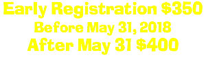Early Registration $350 Before May 31, 2018 After May 31 $400